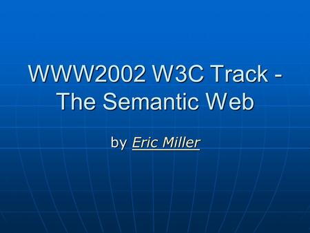 WWW2002 W3C Track - The Semantic Web by Eric Miller Eric MillerEric Miller.