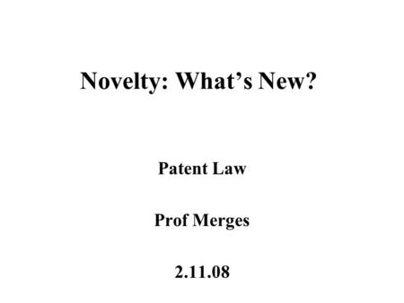 Novelty: What's New? Patent Law Prof Merges 2.11.08.