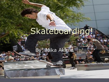 Skateboarding! By: Mika Akima. The History of Skateboarding  First commercial board in 1959  6-7 inches wide Jay Adams  1970's-1980's  10 inches wide.