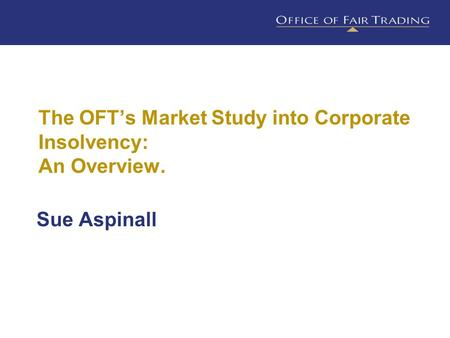 The OFT's Market Study into Corporate Insolvency: An Overview. Sue Aspinall.