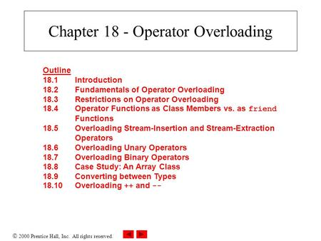  2000 Prentice Hall, Inc. All rights reserved. Chapter 18 - Operator Overloading Outline 18.1Introduction 18.2Fundamentals of Operator Overloading 18.3Restrictions.