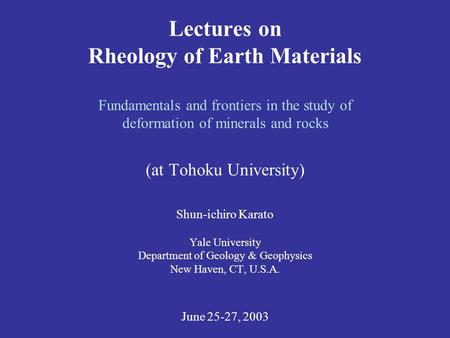 Lectures on Rheology of Earth Materials Fundamentals and frontiers in the study of deformation of minerals and rocks (at Tohoku University) Shun-ichiro.