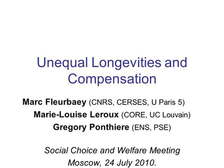 Unequal Longevities and Compensation Marc Fleurbaey (CNRS, CERSES, U Paris 5) Marie-Louise Leroux (CORE, UC Louvain) Gregory Ponthiere (ENS, PSE) Social.
