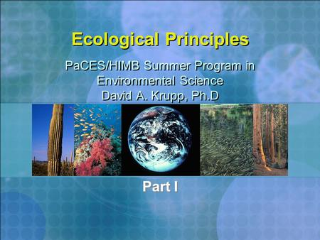 Ecological Principles Part I PaCES/HIMB Summer Program in Environmental Science David A. Krupp, Ph.D PaCES/HIMB Summer Program in Environmental Science.