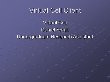 Virtual Cell Client Virtual Cell Daniel Small Undergraduate Research Assistant.