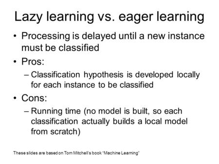 "These slides are based on Tom Mitchell's book ""Machine Learning"" Lazy learning vs. eager learning Processing is delayed until a new instance must be classified."