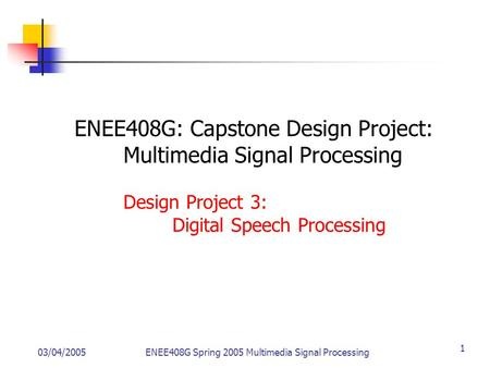 03/04/2005ENEE408G Spring 2005 Multimedia Signal Processing 1 ENEE408G: Capstone Design Project: Multimedia Signal Processing Design Project 3: Digital.