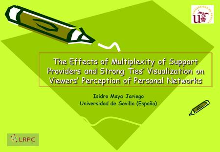 The Effects of Multiplexity of Support Providers and Strong Ties' Visualization on Viewers' Perception of Personal Networks Isidro Maya Jariego Universidad.