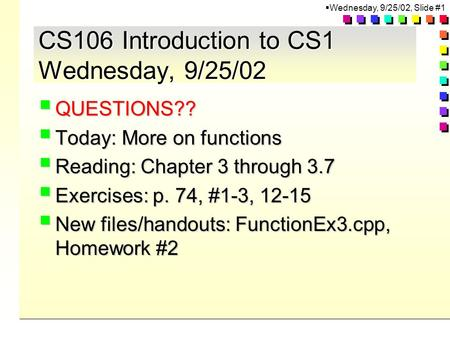  Wednesday, 9/25/02, Slide #1 CS106 Introduction to CS1 Wednesday, 9/25/02  QUESTIONS??  Today: More on functions  Reading: Chapter 3 through 3.7 