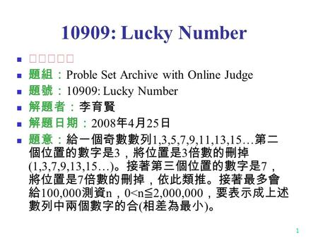 1 10909: Lucky Number ★★★★☆ 題組: Proble Set Archive with Online Judge 題號: 10909: Lucky Number 解題者:李育賢 解題日期: 2008 年 4 月 25 日 題意:給一個奇數數列 1,3,5,7,9,11,13,15…