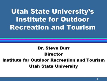 1 Utah State University's Institute for Outdoor Recreation and Tourism Dr. Steve Burr Director Institute for Outdoor Recreation and Tourism Utah State.