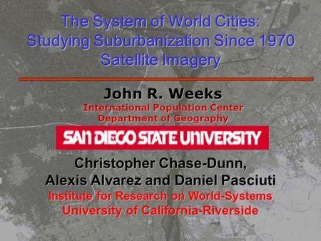 The System of World Cities: Studying Suburbanization Since 1970 Satellite Imagery John R. Weeks International Population Center Department of Geography.