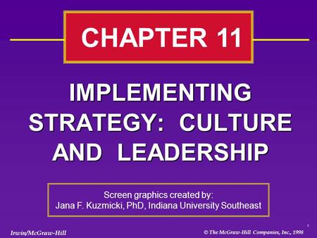 1 © The McGraw-Hill Companies, Inc., 1998 Irwin/McGraw-Hill IMPLEMENTING STRATEGY: CULTURE AND LEADERSHIP CHAPTER 11 Screen graphics created by: Jana F.