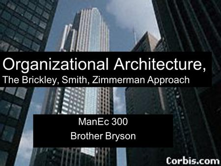Organizational Architecture, The Brickley, Smith, Zimmerman Approach ManEc 300 Brother Bryson.