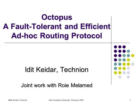  Idit Keidar, Technion Intel Academic Seminars, February 20051 Octopus A Fault-Tolerant and Efficient Ad-hoc Routing Protocol Idit Keidar, Technion Joint.