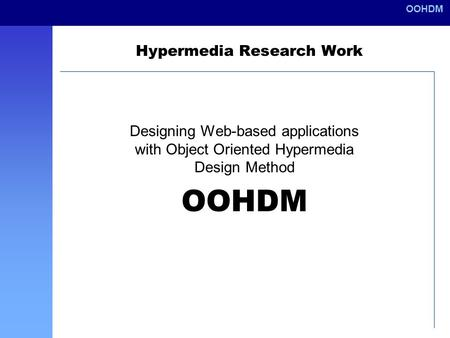 OOHDM Hypermedia Research Work Designing Web-based applications with Object Oriented Hypermedia Design Method OOHDM.