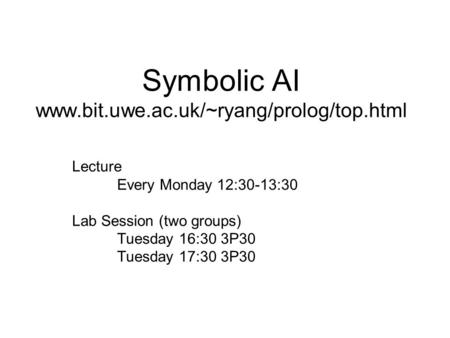Symbolic AI www.bit.uwe.ac.uk/~ryang/prolog/top.html Lecture Every Monday 12:30-13:30 Lab Session (two groups) Tuesday 16:30 3P30 Tuesday 17:30 3P30.