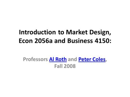 Introduction to Market Design, Econ 2056a and Business 4150: Professors Al Roth and Peter Coles, Fall 2008Al RothPeter Coles.