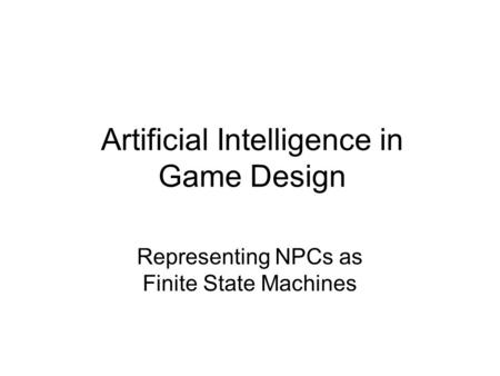 Artificial Intelligence in Game Design Representing NPCs as Finite State Machines.