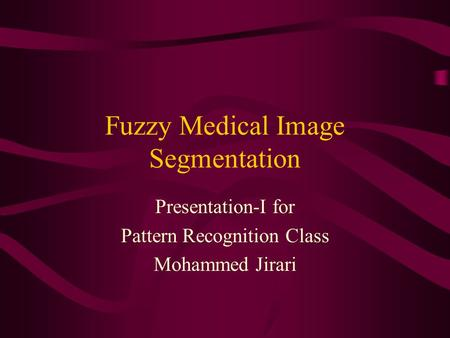 Fuzzy Medical Image Segmentation Presentation-I for Pattern Recognition Class Mohammed Jirari.