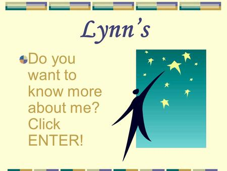 Lynn's Do you want to know more about me? Click ENTER!