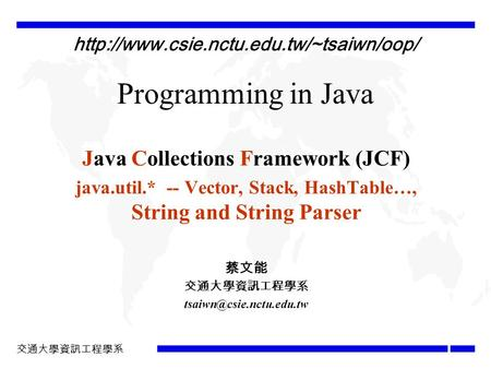 交通大學資訊工程學系 Programming in Java Java <strong>Collections</strong> Framework (JCF) java.util.* -- Vector, Stack, HashTable…, String and String Parser 蔡文能 交通大學資訊工程學系