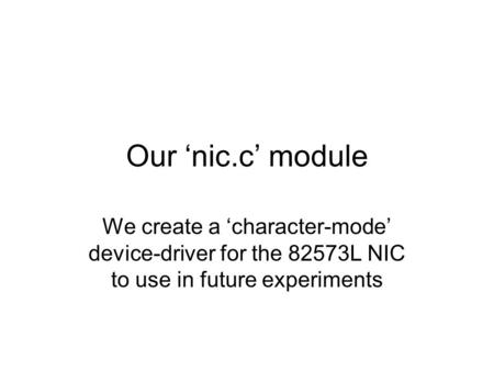 Our 'nic.c' module We create a 'character-mode' device-driver for the 82573L NIC to use in future experiments.
