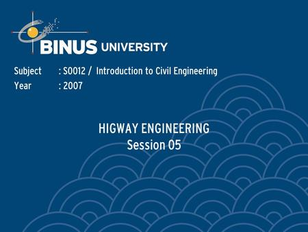 HIGWAY ENGINEERING Session 05 Subject: S0012 / Introduction to Civil Engineering Year: 2007.