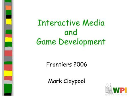 Interactive Media and Game Development Frontiers 2006 Mark Claypool.