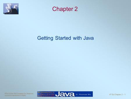 ©The McGraw-Hill Companies, Inc. Permission required for reproduction or display. 4 th Ed Chapter 2 - 1 Chapter 2 Getting Started with Java.