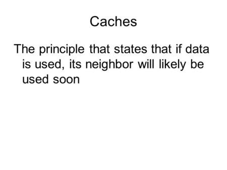 Caches The principle that states that if data is used, its neighbor will likely be used soon.