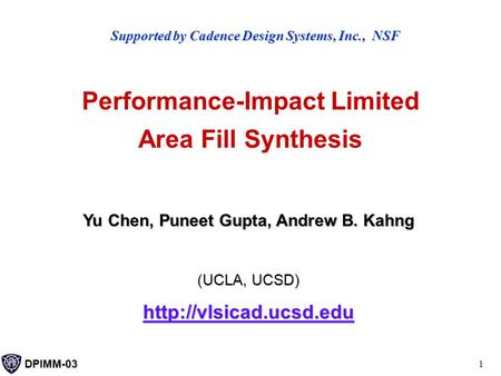 DPIMM-03 1 Performance-Impact Limited Area Fill Synthesis Yu Chen, Puneet Gupta, Andrew B. Kahng (UCLA, UCSD)  Supported by Cadence.