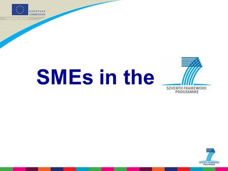 <strong>SMEs</strong> in the. <strong>SMEs</strong> in FP7 - why? <strong>SMEs</strong> are at the core of European industry and key players in the innovation system. <strong>SMEs</strong> have to respond increasingly.