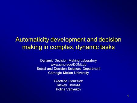 1 Automaticity development and decision making in complex, dynamic tasks Dynamic Decision Making Laboratory www.cmu.edu/DDMLab Social and Decision Sciences.