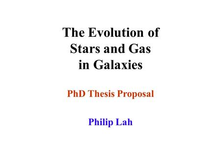 The Evolution of Stars and Gas in Galaxies PhD Thesis Proposal Philip Lah.