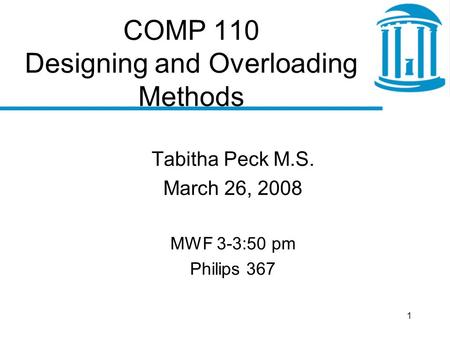 1 COMP 110 Designing and Overloading Methods Tabitha Peck M.S. March 26, 2008 MWF 3-3:50 pm Philips 367.