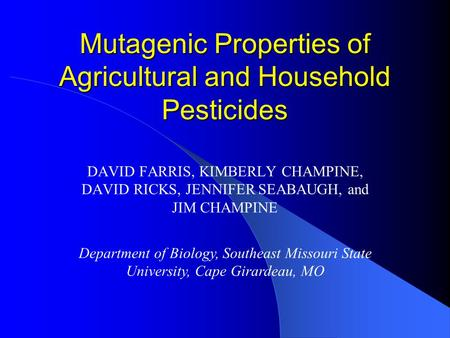 Mutagenic Properties of Agricultural and Household Pesticides DAVID FARRIS, KIMBERLY CHAMPINE, DAVID RICKS, JENNIFER SEABAUGH, and JIM CHAMPINE Department.