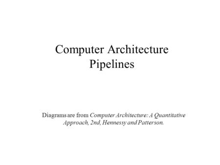 Computer Architecture Pipelines Diagrams are from Computer Architecture: A Quantitative Approach, 2nd, Hennessy and Patterson.
