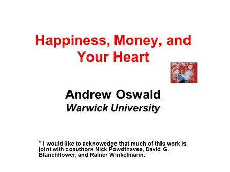 Happiness, Money, and Your Heart Andrew Oswald Warwick University * I would like to acknowedge that much of this work is joint with coauthors Nick Powdthavee,