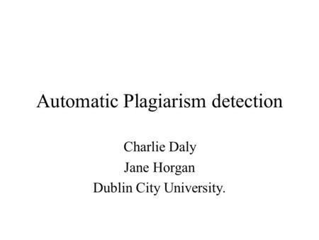 Automatic Plagiarism detection Charlie Daly Jane Horgan Dublin City University.