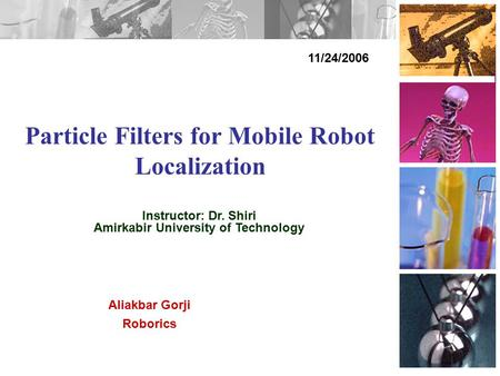 Particle Filters for Mobile Robot Localization 11/24/2006 Aliakbar Gorji Roborics Instructor: Dr. Shiri Amirkabir University of Technology.
