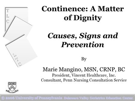 TLCTLC TLCTLC LTCLTC LTCLTC © 2006 University of Pennsylvania Delaware Valley Geriatrics Education Center Continence: A Matter of Dignity Causes, Signs.