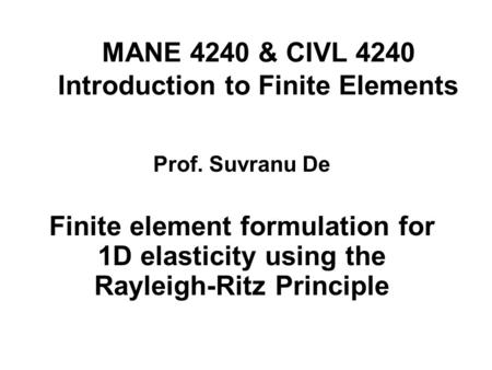 MANE 4240 & CIVL 4240 Introduction to Finite Elements Finite element formulation for 1D elasticity using the Rayleigh-Ritz Principle Prof. Suvranu De.