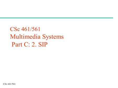 CSc 461/561 CSc 461/561 Multimedia Systems Part C: 2. SIP.