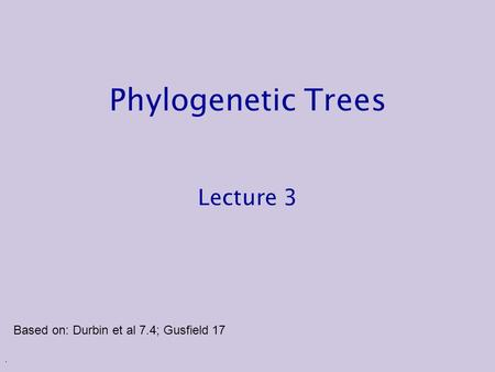 . Phylogenetic Trees Lecture 3 Based on: Durbin et al 7.4; Gusfield 17.