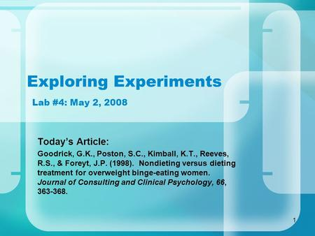1 Exploring Experiments Lab #4: May 2, 2008 Today's Article: Goodrick, G.K., Poston, S.C., Kimball, K.T., Reeves, R.S., & Foreyt, J.P. (1998). Nondieting.