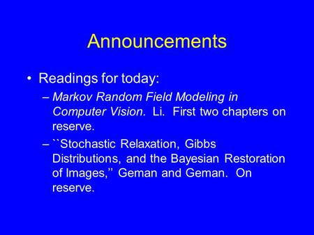Announcements Readings for today: –Markov Random Field Modeling in Computer Vision. Li. First two chapters on reserve. –``Stochastic Relaxation, Gibbs.