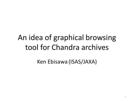 An idea of graphical browsing tool for Chandra archives Ken Ebisawa (ISAS/JAXA) 1.