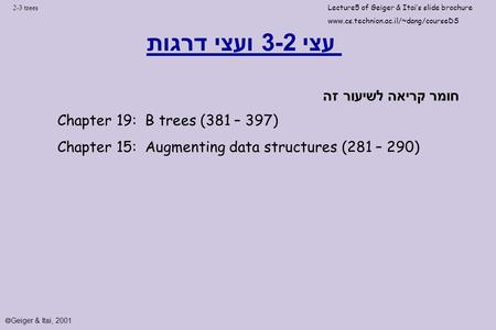 2-3 trees עצי 3-2 ועצי דרגות Chapter 19: B trees (381 – 397) Chapter 15: Augmenting data structures (281 – 290) חומר קריאה לשיעור זה Lecture5 of Geiger.