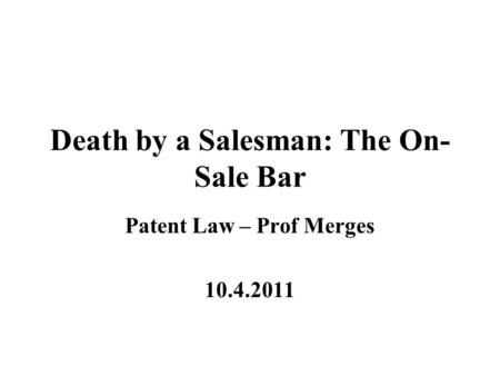 Death by a Salesman: The On- Sale Bar Patent Law – Prof Merges 10.4.2011.
